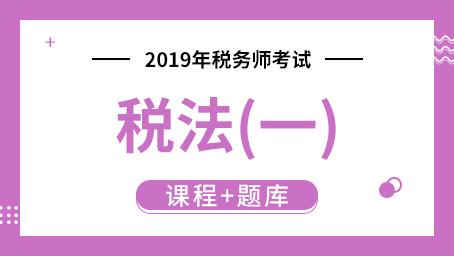 2019年税务师考试税法(一)  (课程+题库)